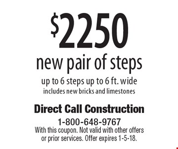 $2250 new pair of steps up to 6 steps up to 6 ft. wide includes new bricks and limestones. With this coupon. Not valid with other offers or prior services. Offer expires 1-5-18.