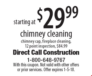 Starting at $29.99 chimney cleaning chimney cap, fireplace cleaning, 12 point inspection, $84.99. With this coupon. Not valid with other offers or prior services. Offer expires 1-5-18.