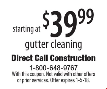 Starting at $39.99 gutter cleaning. With this coupon. Not valid with other offers or prior services. Offer expires 1-5-18.