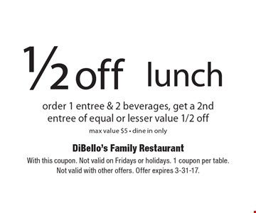 1/2 off lunch. Order 1 entree & 2 beverages, get a 2nd entree of equal or lesser value 1/2 off. Max value $5. Dine in only. With this coupon. Not valid on Fridays or holidays. 1 coupon per table. Not valid with other offers. Offer expires 3-31-17.