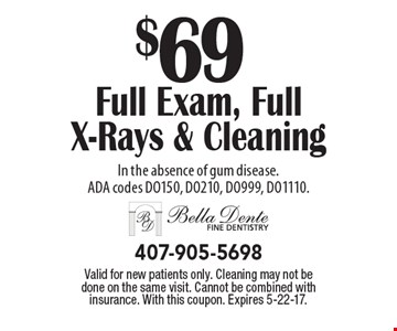 $69 Full Exam, Full X-Rays & Cleaning In the absence of gum disease. ADA codes DO150, DO210, DO999, DO1110. Valid for new patients only. Cleaning may not be done on the same visit. Cannot be combined with insurance. With this coupon. Expires 5-22-17.