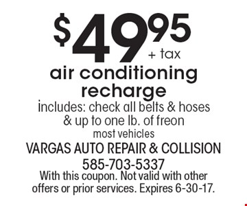 $49.95 + tax air conditioning recharge includes: check all belts & hoses & up to one lb. of freon. most vehicles. With this coupon. Not valid with other offers or prior services. Expires 6-30-17.
