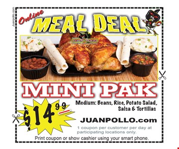ONLINE MEAL DEAL $14.99 Mini Pak. Medium: Beans, Rice, Potato Salad, Salsa & Tortillas . 1 coupon per customer per day at participating locations only. Offer expires 5/5/17.