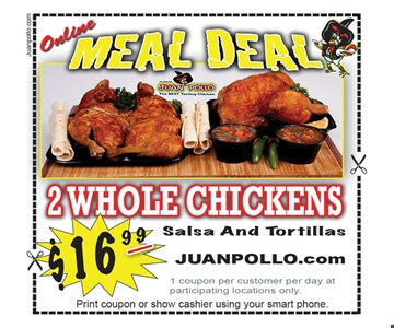 ONLINE MEAL DEAL $16.99 2 Whole Chickens, Salsa & Tortillas. 1 coupon per customer per day at participating locations only. Offer expires 5/5/17.