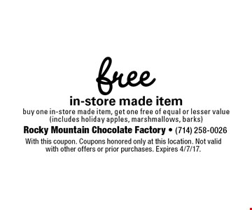 Free in-store made item. Buy one in-store made item, get one free of equal or lesser value (includes holiday apples, marshmallows, barks). With this coupon. Coupons honored only at this location. Not valid with other offers or prior purchases. Expires 4/7/17.