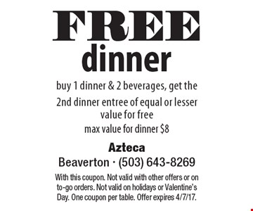 FREE dinner,  buy 1 dinner & 2 beverages, get the 2nd dinner entree of equal or lesser value for free max value for dinner $8. With this coupon. Not valid with other offers or on to-go orders. Not valid on holidays or Valentine's Day. One coupon per table. Offer expires 4/7/17.
