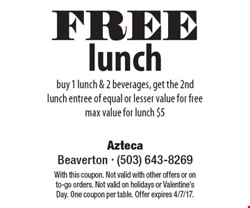 FREE lunch, buy 1 lunch & 2 beverages, get the 2nd lunch entree of equal or lesser value for free max value for lunch $5. With this coupon. Not valid with other offers or on to-go orders. Not valid on holidays or Valentine's Day. One coupon per table. Offer expires 4/7/17.