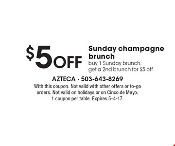 $5 Off Sunday champagne brunch. Buy 1 Sunday brunch, get a 2nd brunch for $5 off. With this coupon. Not valid with other offers or to-go orders. Not valid on holidays or on Cinco de Mayo. 1 coupon per table. Expires 5-4-17.