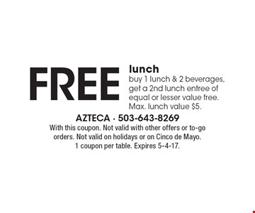 Free lunch. Buy 1 lunch & 2 beverages, get a 2nd lunch entree of equal or lesser value free. Max. lunch value $5. With this coupon. Not valid with other offers or to-go orders. Not valid on holidays or on Cinco de Mayo. 1 coupon per table. Expires 5-4-17.