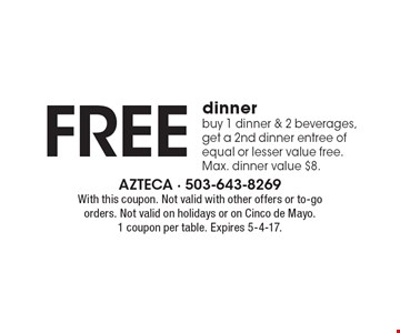 Free dinner. Buy 1 dinner & 2 beverages, get a 2nd dinner entree of equal or lesser value free. Max. dinner value $8. With this coupon. Not valid with other offers or to-go orders. Not valid on holidays or on Cinco de Mayo. 1 coupon per table. Expires 5-4-17.
