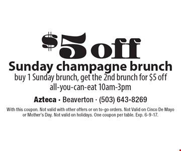 $5 off Sunday champagne brunch, buy 1 Sunday brunch, get the 2nd brunch for $5 off, all-you-can-eat 10am-3pm. With this coupon. Not valid with other offers or on to-go orders. Not Valid on Cinco De Mayo or Mother's Day. Not valid on holidays. One coupon per table. Exp. 6-9-17.