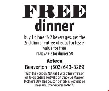 FREE dinner, buy 1 dinner & 2 beverages, get the 2nd dinner entree of equal or lesser value for free, max value for dinner $8. With this coupon. Not valid with other offers or on to-go orders. Not valid on Cinco De Mayo orMother's Day. One coupon per table. Not valid on holidays. Offer expires 6-9-17.