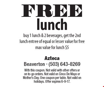 FREE lunch, buy 1 lunch & 2 beverages, get the 2nd lunch entree of equal or lesser value for free, max value for lunch $5. With this coupon. Not valid with other offers or on to-go orders. Not valid on Cinco De Mayo orMother's Day. One coupon per table. Not valid on holidays. Offer expires 6-9-17.