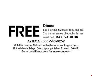 FREE Dinner Buy 1 dinner & 2 beverages, get the 2nd dinner entree of equal or lesser value free, max. value $8. With this coupon. Not valid with other offers or to-go orders. Not valid on holidays. One coupon per table. Expires 10-6-17. Go to LocalFlavor.com for more coupons.
