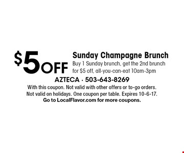 $5 Off Sunday Champagne Brunch Buy 1 Sunday brunch, get the 2nd brunch for $5 off, all-you-can-eat 10am-3pm. With this coupon. Not valid with other offers or to-go orders. Not valid on holidays. One coupon per table. Expires 10-6-17. Go to LocalFlavor.com for more coupons.