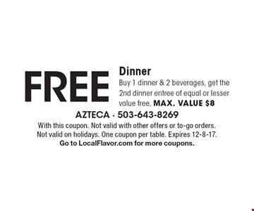 FREE Dinner. Buy 1 dinner & 2 beverages, get the 2nd dinner entree of equal or lesser value free, max. value $8. With this coupon. Not valid with other offers or to-go orders. Not valid on holidays. One coupon per table. Expires 12-8-17. Go to LocalFlavor.com for more coupons.