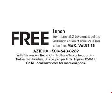 FREE Lunch Buy. 1 lunch & 2 beverages, get the 2nd lunch entree of equal or lesser value free, max. value $5. With this coupon. Not valid with other offers or to-go orders. Not valid on holidays. One coupon per table. Expires 12-8-17. Go to LocalFlavor.com for more coupons.
