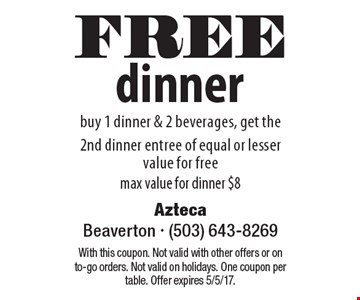 FREE dinner buy 1 dinner & 2 beverages, get the 2nd dinner entree of equal or lesser value for free max value for dinner $8. With this coupon. Not valid with other offers or on to-go orders. Not valid on holidays. One coupon per table. Offer expires 5/5/17.