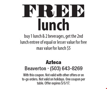 FREE lunch buy 1 lunch & 2 beverages, get the 2nd lunch entree of equal or lesser value for free max value for lunch $5. With this coupon. Not valid with other offers or on to-go orders. Not valid on holidays. One coupon per table. Offer expires 5/5/17.