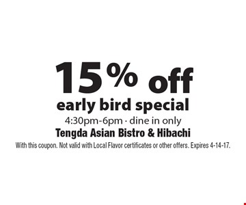 15% off early bird special 4:30pm-6pm. Dine in only. With this coupon. Not valid with Local Flavor certificates or other offers. Expires 4-14-17.