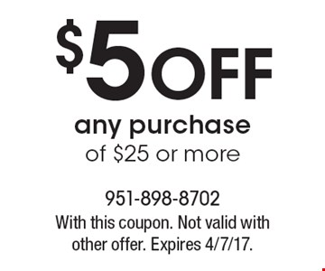 $5 Off any purchase of $25 or more. With this coupon. Not valid with other offer. Expires 4/7/17.