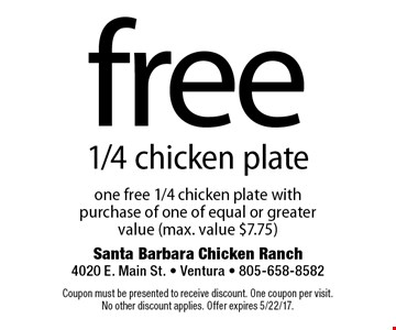 Free 1/4 chicken plate one free 1/4 chicken plate with purchase of one of equal or greater value (max. value $7.75). Coupon must be presented to receive discount. One coupon per visit. No other discount applies. Offer expires 5/22/17.
