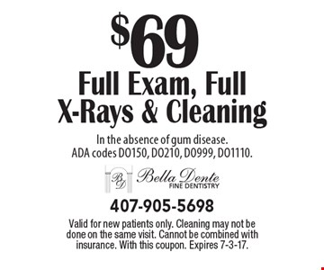 $69 full exam, full x-rays & cleaning In the absence of gum disease. ADA codes DO150, DO210, DO999, DO1110.. Valid for new patients only. Cleaning may not be done on the same visit. Cannot be combined with insurance. With this coupon. Expires 7-3-17.