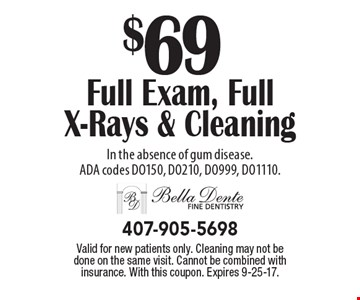 $69 Full Exam, Full X-Rays & Cleaning In the absence of gum disease. ADA codes DO150, DO210, DO999, DO1110.. Valid for new patients only. Cleaning may not be done on the same visit. Cannot be combined with insurance. With this coupon. Expires 9-25-17.