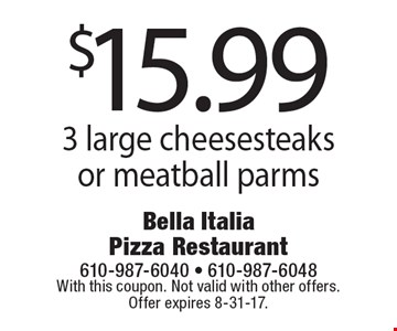 $15.99 3 large cheesesteaks or meatball parms. With this coupon. Not valid with other offers. Offer expires 8-31-17.