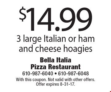 $14.99 3 large Italian or ham and cheese hoagies. With this coupon. Not valid with other offers. Offer expires 8-31-17.