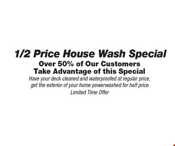 Over 50% of Our Customers Take Advantage of this Special 1/2 Price House Wash Special/ Have your deck cleaned and waterproofed at regular price,get the exterior of your home powerwashed for half price. Limited Time Offer.