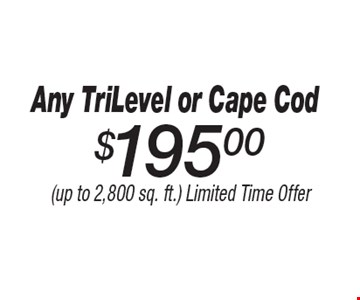 $195 Any Tri Level or Cape Cod. (up to 2,800 sq. ft.) Limited Time Offer