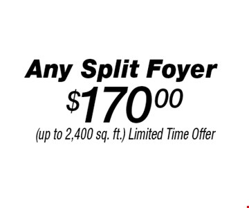 $170.00 Any Split Foyer. (up to 2,400 sq. ft.) Limited Time Offer