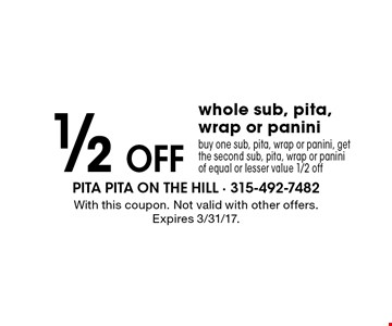 1/2 off whole sub, pita, wrap or panini buy one sub, pita, wrap or panini, get the second sub, pita, wrap or panini of equal or lesser value 1/2 off. With this coupon. Not valid with other offers. Expires 3/31/17.