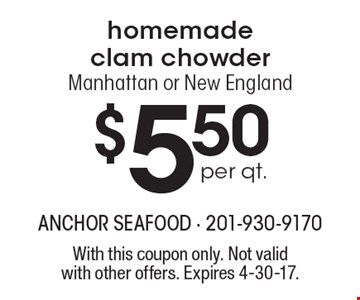 Homemade clam chowder $5.50 per qt., Manhattan or New England. With this coupon only. Not valid with other offers. Expires 4-30-17.
