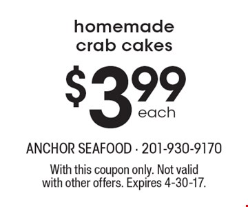 Homemade crab cakes $3.99 each. With this coupon only. Not valid with other offers. Expires 4-30-17.