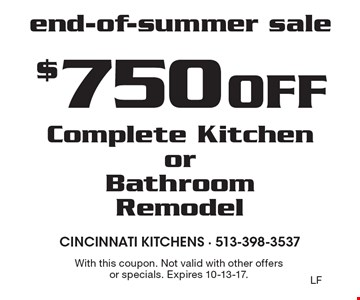 End-of-summer sale $750 off complete kitchen or bathroom remodel. With this coupon. Not valid with other offers or specials. Expires 10-13-17.