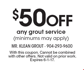 $50 Off Any Grout Service (Minimums May Apply). With this coupon. Cannot be combined with other offers. Not valid on prior work. Expires 6-1-17.