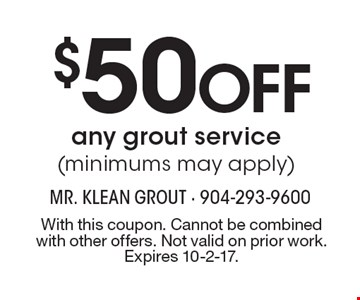 $50 Off any grout service (minimums may apply). With this coupon. Cannot be combined with other offers. Not valid on prior work. Expires 10-2-17.
