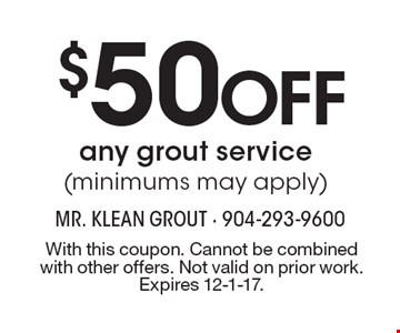 $50 Off any grout service (minimums may apply). With this coupon. Cannot be combined with other offers. Not valid on prior work. Expires 12-1-17.