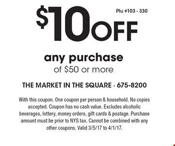 $10 Off any purchase of $50 or more. With this coupon. One coupon per person & household. No copies accepted. Coupon has no cash value. Excludes alcoholic beverages, lottery, money orders, gift cards & postage. Purchase amount must be prior to NYS tax. Cannot be combined with any other coupons. Valid 3/5/17 to 4/1/17.