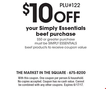 $10 Off your Simply Essentials beef purchase. $50 or greater purchase must be SIMPLY ESSENTIALS beef products to receive coupon value PLU#122. With this coupon. One coupon per person & household. No copies accepted. Coupon has no cash value. Cannot be combined with any other coupons. Expires 6/17/17.