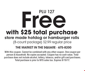 Free with $25 total purchase store made hotdog or hamburger rolls (8-count package) $2.99 regular price. With this coupon. Cannot be combined with any other coupon. One coupon per person & household. No copies accepted. Coupon has no cash value. Total purchase does not include alcohol, lottery, tobacco, and/or gift card purchases. Total purchase is prior to NYS sales tax. Expires 8/19/17.