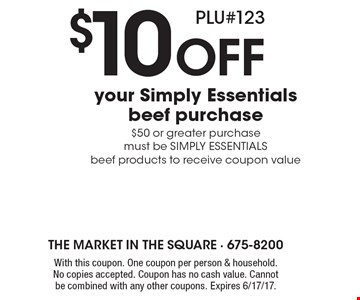 $10 Off your Simply Essentials beef purchase. $50 or greater purchase must be SIMPLY ESSENTIALS beef products to receive coupon value PLU#123. With this coupon. One coupon per person & household. No copies accepted. Coupon has no cash value. Cannot be combined with any other coupons. Expires 6/17/17.