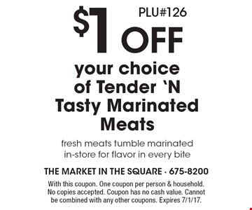 $1 Off your choice of Tender 'N Tasty Marinated Meats fresh meats tumble marinated in-store for flavor in every bite PLU#126. With this coupon. One coupon per person & household. No copies accepted. Coupon has no cash value. Cannot be combined with any other coupons. Expires 7/1/17.