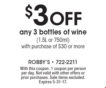 $3 OFF any 3 bottles of wine(1.5L or 750ml) with purchase of $30 or more. With this coupon. 1 coupon per person per day. Not valid with other offers or prior purchases. Sale items excluded. Expires 5-31-17.