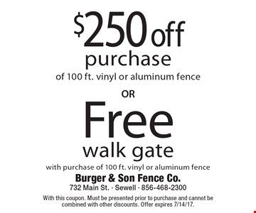 Free walk gate with purchase of 100 ft. vinyl or aluminum fence OR $250 off purchase of 100 ft. vinyl or aluminum fence. With this coupon. Must be presented prior to purchase and cannot be combined with other discounts. Offer expires 7/14/17.