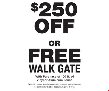 Free Walk Gate OR $250 Off New Fence. With Purchase of 100 ft. of Vinyl or Aluminum Fence. With this coupon. Must be presented prior to purchase and cannot be combined with other discounts. Expires 9-8-17.