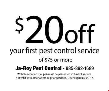 $20 off your first pest control service of $75 or more. With this coupon. Coupon must be presented at time of service. Not valid with other offers or prior services. Offer expires 6-23-17.