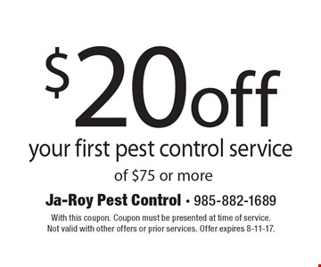 $20 off your first pest control service of $75 or more. With this coupon. Coupon must be presented at time of service. Not valid with other offers or prior services. Offer expires 8-11-17.